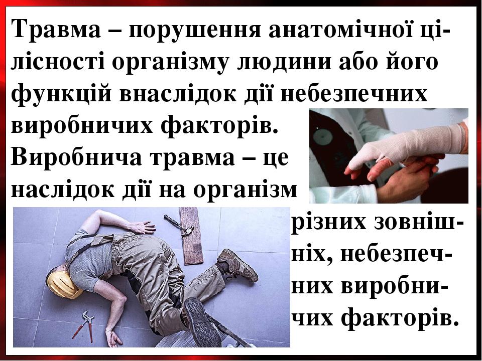 Травма – порушення анатомічної ці-лісності організму людини або його функцій внаслідок дії небезпечних виробничих факторів. Виробнича травма – це н...
