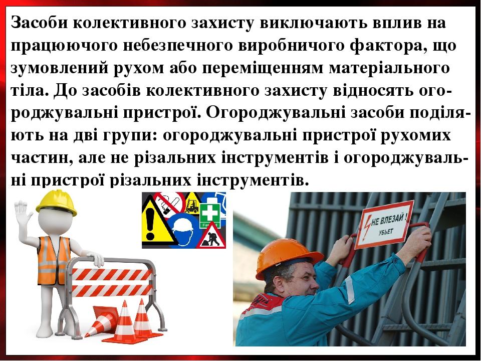 Засоби колективного захисту виключають вплив на працюючого небезпечного виробничого фактора, що зумовлений рухом або переміщенням матеріального тіл...