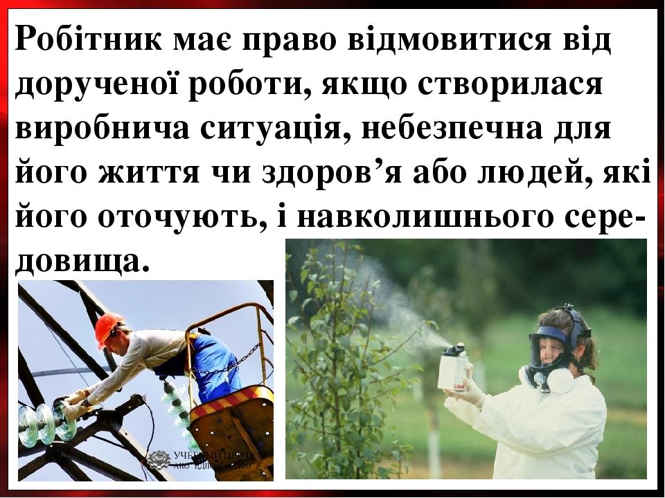 Робітник має право відмовитися від дорученої роботи, якщо створилася виробнича ситуація, небезпечна для його життя чи здоров'я або людей, які його ...