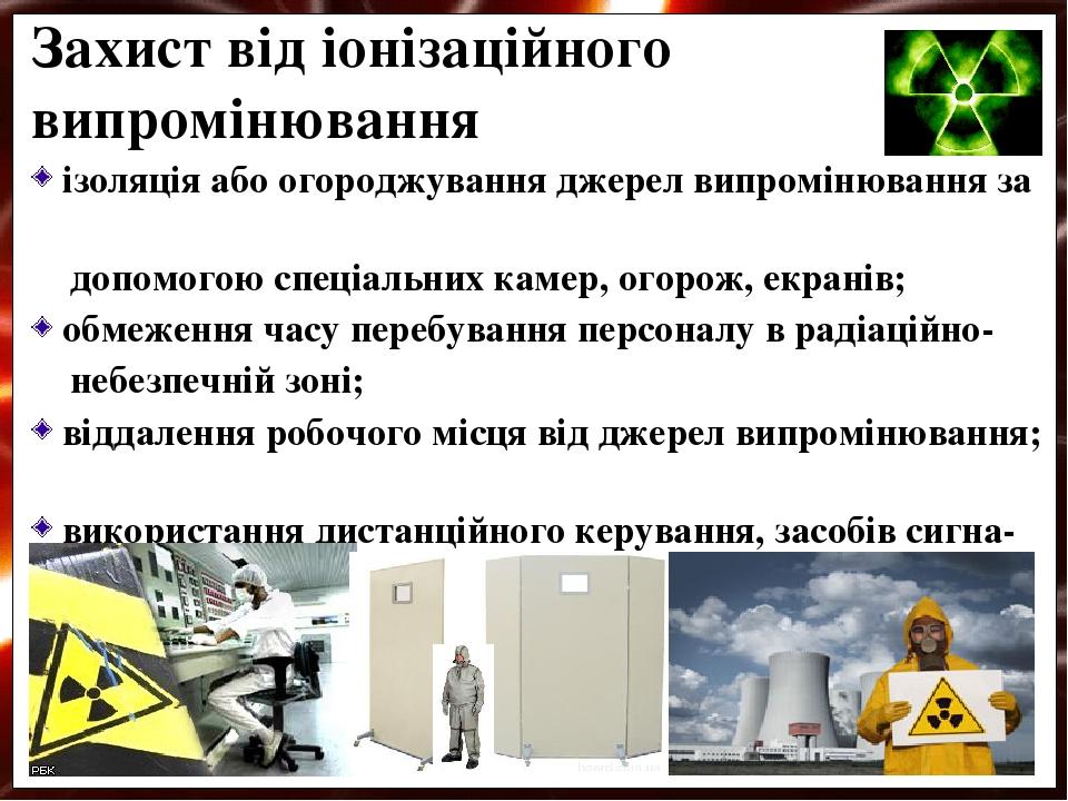 ізоляція або огороджування джерел випромінювання за допомогою спеціальних камер, огорож, екранів; обмеження часу перебування персоналу в радіаційно...