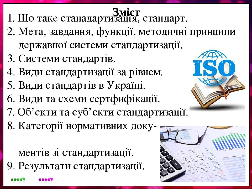 Зміст 1. Що таке станадартизація, стандарт. 2. Мета, завдання, функції, методичні принципи державної системи стандартизації. 3. Системи стандартів....