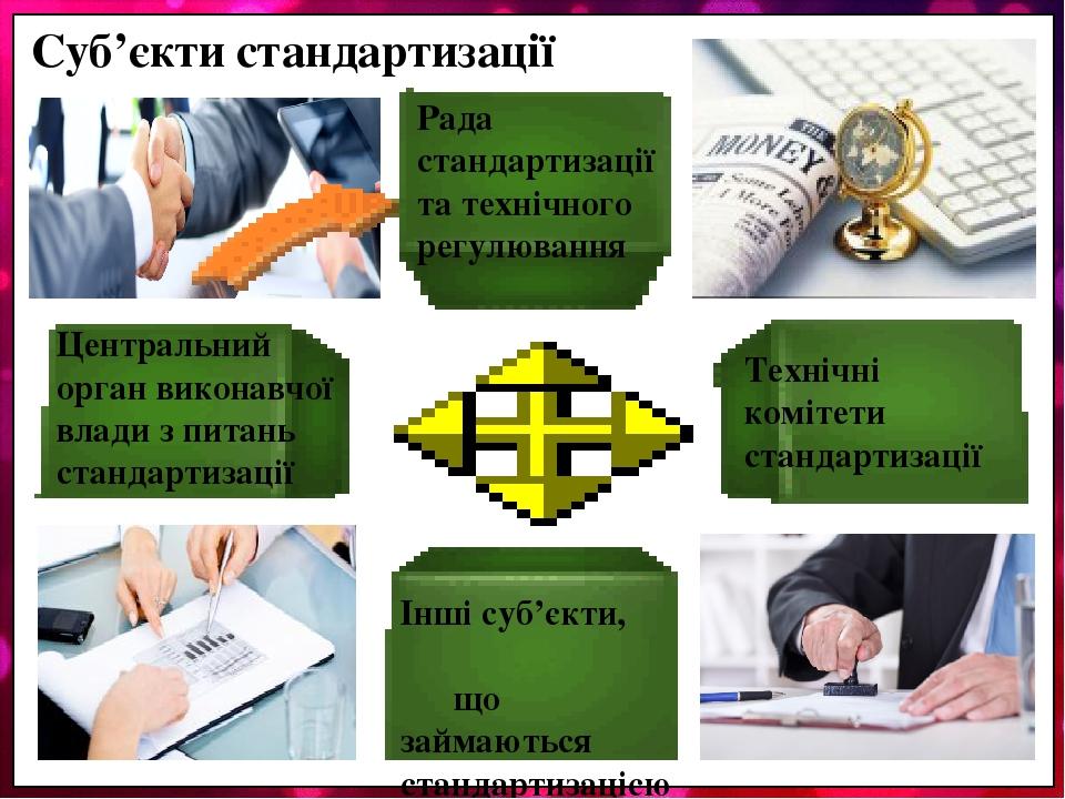 Суб'єкти стандартизації Центральний орган виконавчої влади з питань стандартизації Рада стандартизації та технічного регулювання Технічні комітети ...