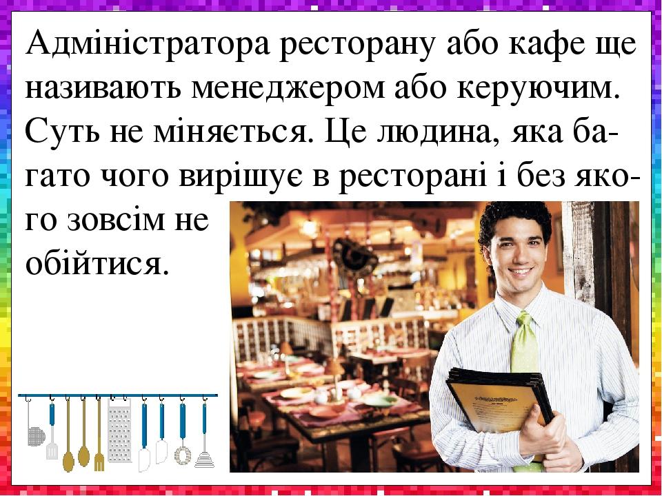 Адміністратора ресторану або кафе ще називають менеджером або керуючим. Суть не міняється. Це людина, яка ба-гато чого вирішує в ресторані і без як...