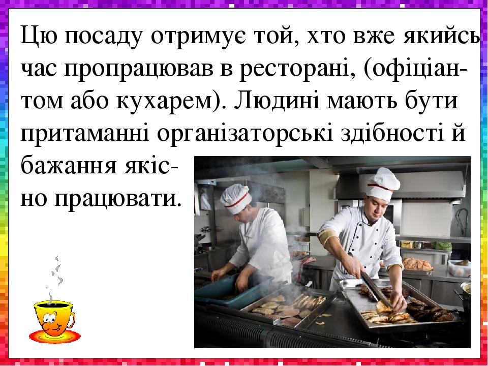 Цю посаду отримує той, хто вже якийсь час пропрацював в ресторані, (офіціан-том або кухарем). Людині мають бути притаманні організаторські здібност...