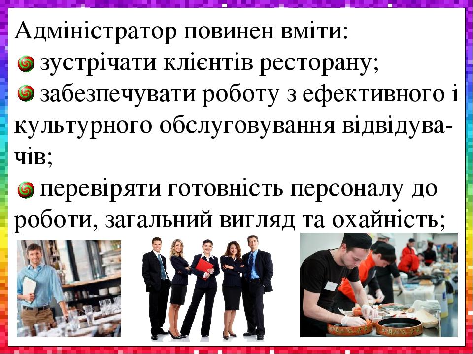 Адміністратор повинен вміти: зустрічати клієнтів ресторану; забезпечувати роботу з ефективного і культурного обслуговування відвідува-чів; перевіря...