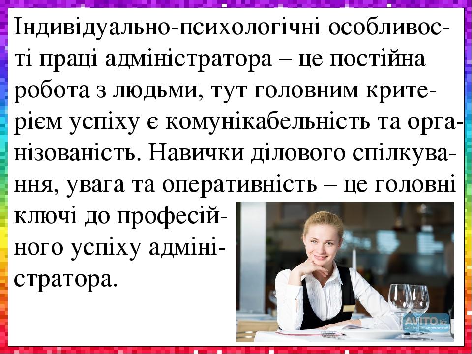 Індивідуально-психологічні особливос-ті праці адміністратора – це постійна робота з людьми, тут головним крите-рієм успіху є комунікабельність та о...