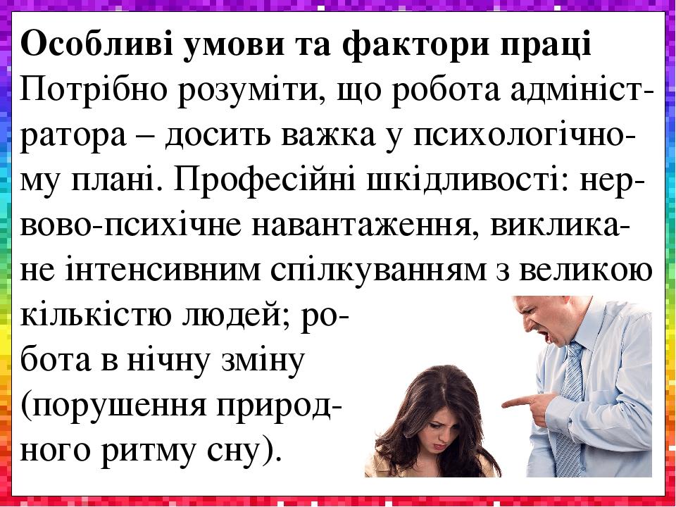Особливі умови та фактори праці Потрібно розуміти, що робота адмініст-ратора – досить важка у психологічно- му плані. Професійні шкідливості: нер-в...