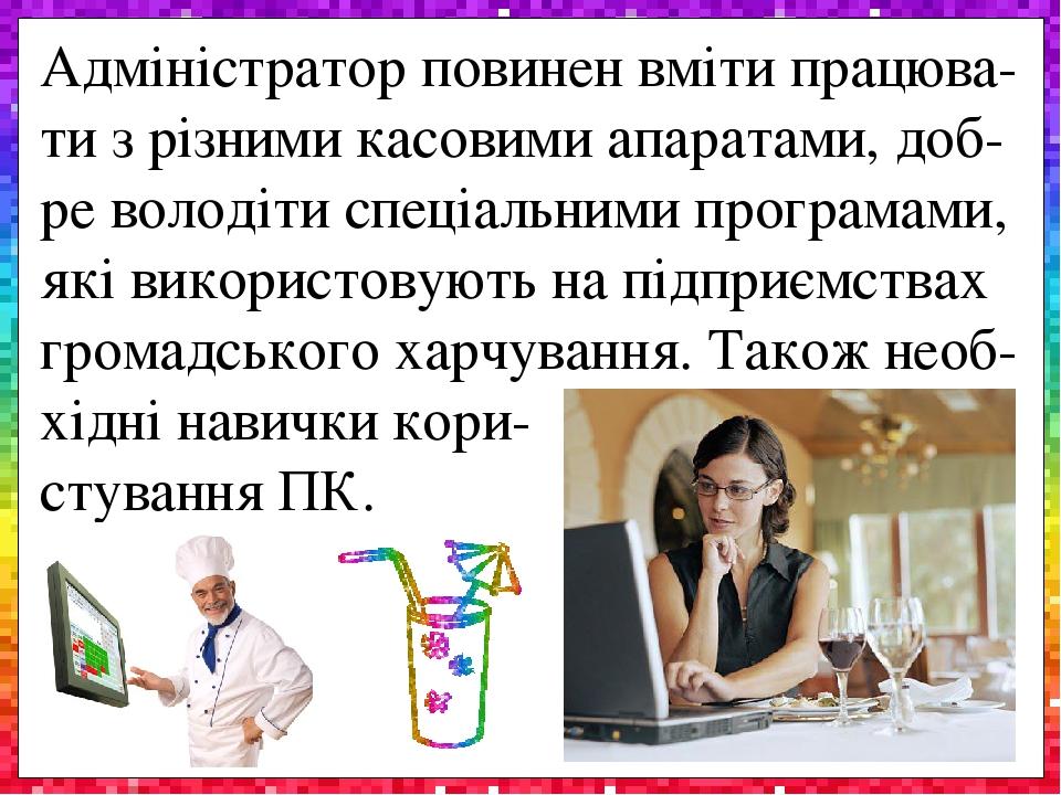 Адміністратор повинен вміти працюва-ти з різними касовими апаратами, доб-ре володіти спеціальними програмами, які використовують на підприємствах г...