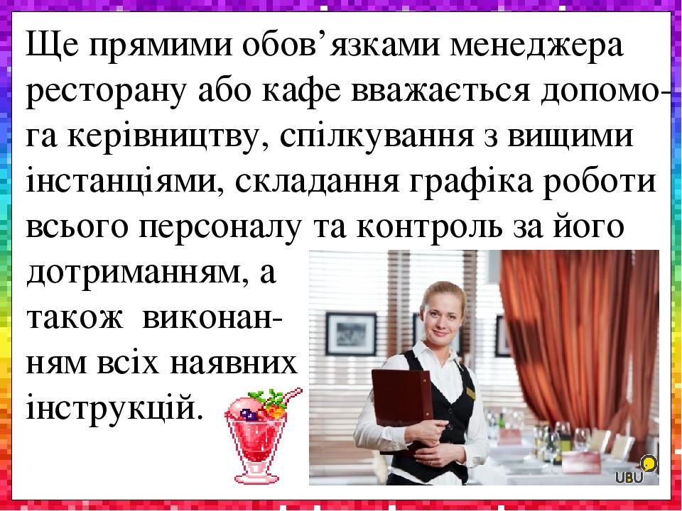 Ще прямими обов'язками менеджера ресторану або кафе вважається допомо-га керівництву, спілкування з вищими інстанціями, складання графіка роботи вс...