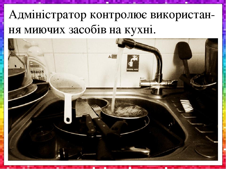 Адміністратор контролює використан-ня миючих засобів на кухні.