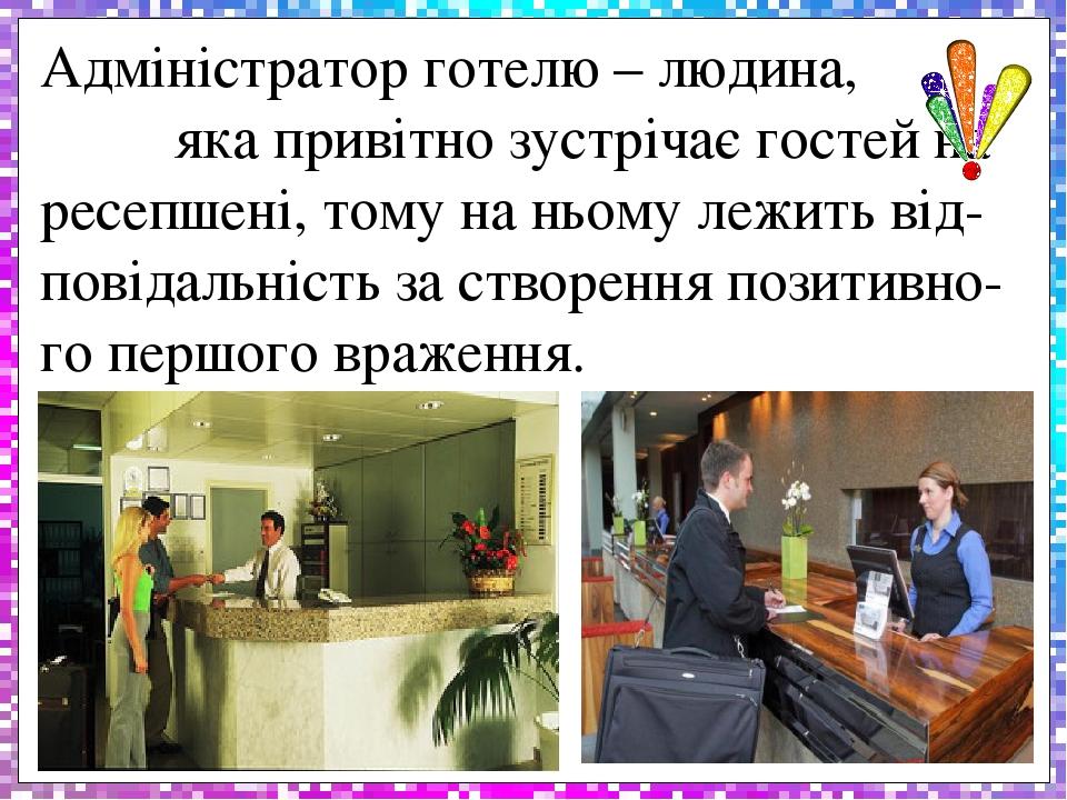 Адміністратор готелю – людина, яка привітно зустрічає гостей на ресепшені, тому на ньому лежить від-повідальність за створення позитивно-го першого...