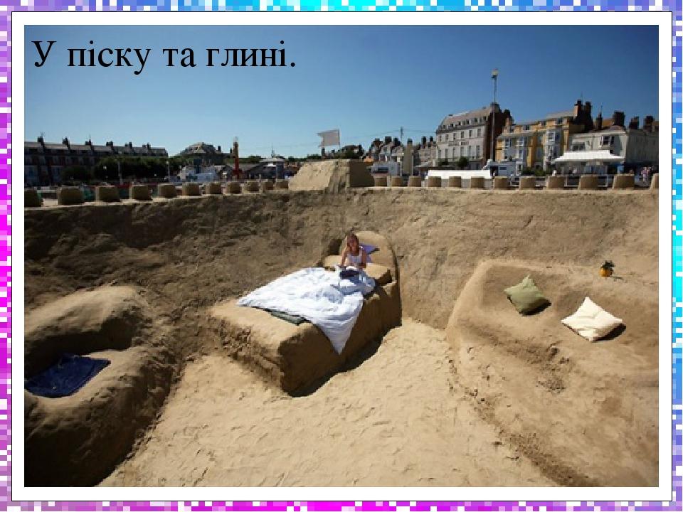 У піску та глині.
