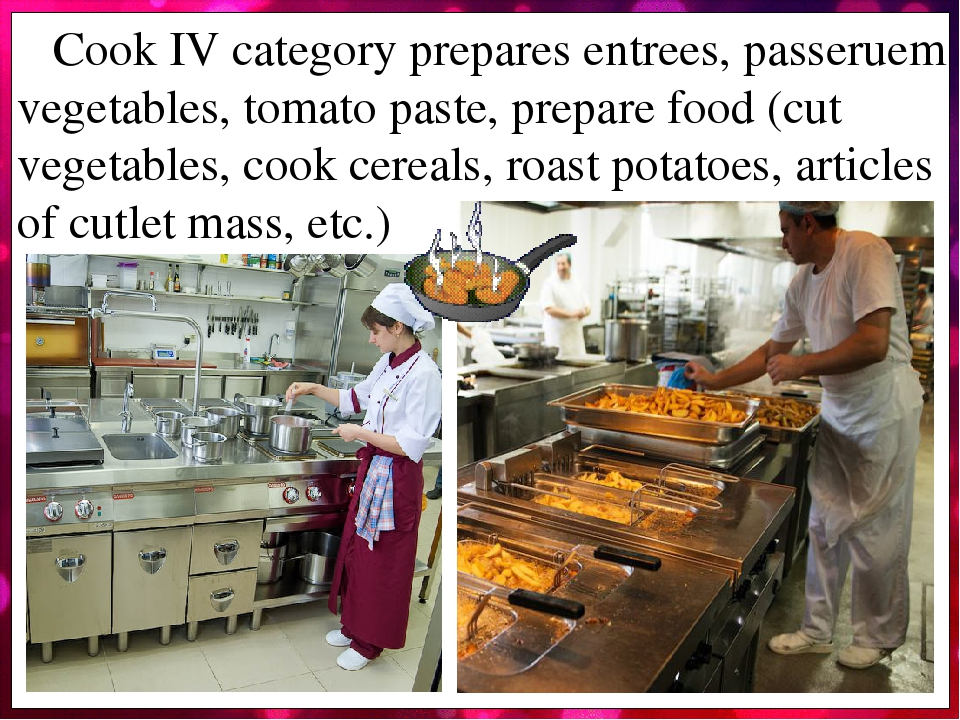 Cook IV category prepares entrees, passeruem vegetables, tomato paste, prepare food (cut vegetables, cook cereals, roast potatoes, articles of cutl...
