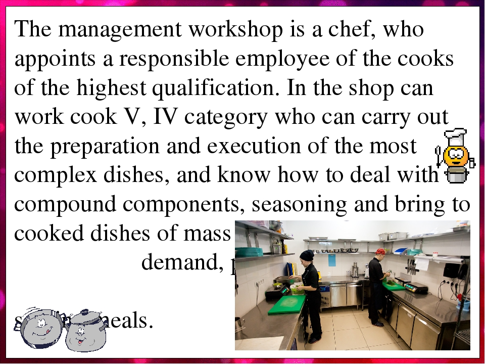 The management workshop is a chef, who appoints a responsible employee of the cooks of the highest qualification. In the shop can work cook V, IV c...