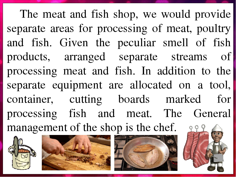 The meat and fish shop, we would provide separate areas for processing of meat, poultry and fish. Given the peculiar smell of fish products, arrang...