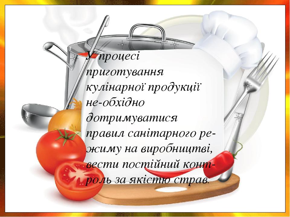 У процесі приготування кулінарної продукції не-обхідно дотримуватися правил санітарного ре-жиму на виробництві, вести постійний конт-роль за якістю...