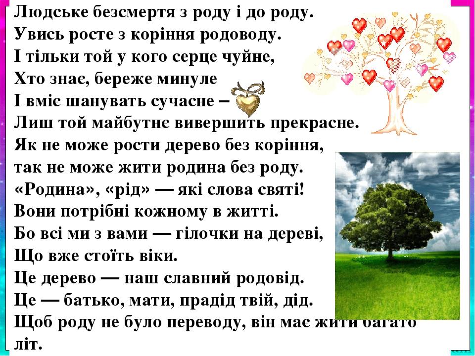 Людське безсмертя з роду і до роду. Увись росте з коріння родоводу. І тільки той у кого серце чуйне, Хто знає, береже минуле І вміє шанувать сучасн...