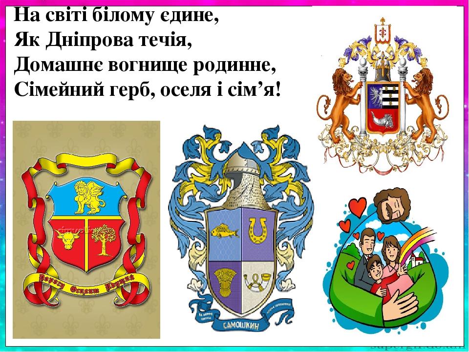На світі білому єдине, Як Дніпрова течія, Домашнє вогнище родинне, Сімейний герб, оселя і сім'я!