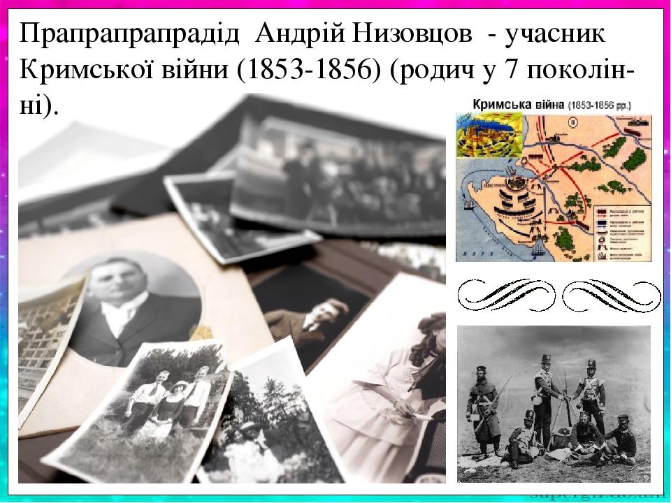 Прапрапрапрадід Андрій Низовцов - учасник Кримської війни (1853-1856) (родич у 7 поколін-ні).