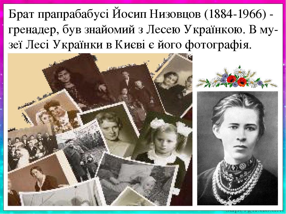 Брат прапрабабусі Йосип Низовцов (1884-1966) - гренадер, був знайомий з Лесею Українкою. В му-зеї Лесі Українки в Києві є його фотографія.