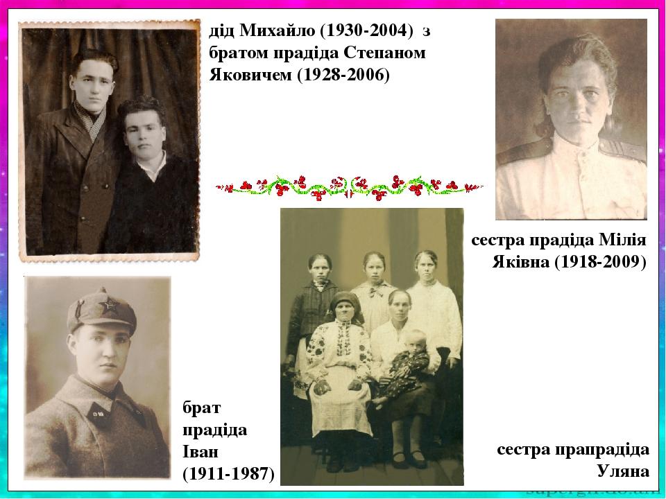 брат прадіда Іван (1911-1987) дід Михайло (1930-2004) з братом прадіда Степаном Яковичем (1928-2006) сестра прадіда Мілія Яківна (1918-2009) сестра...