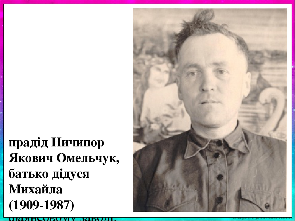Прадід Омельчук Ничипір Якович народився у багатодітній родині (9 дітей). Під час Великої Віт-чизняної війни воював у партизансь- кому загоні на Жи...