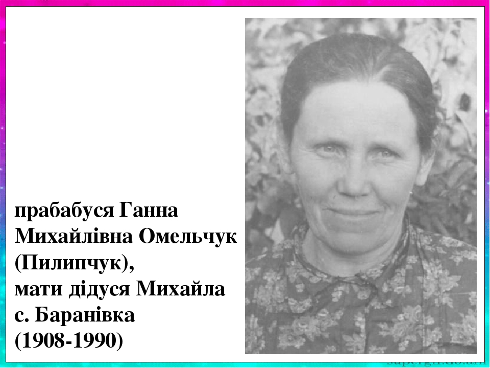Прабабуся Ганна Михайлівна Омельчук (Пилип-чук) була однією з 11 дітей в своїй сім'ї. Займа-лася вихованням 3 синів (Михайло – мій дід) та дочки Га...