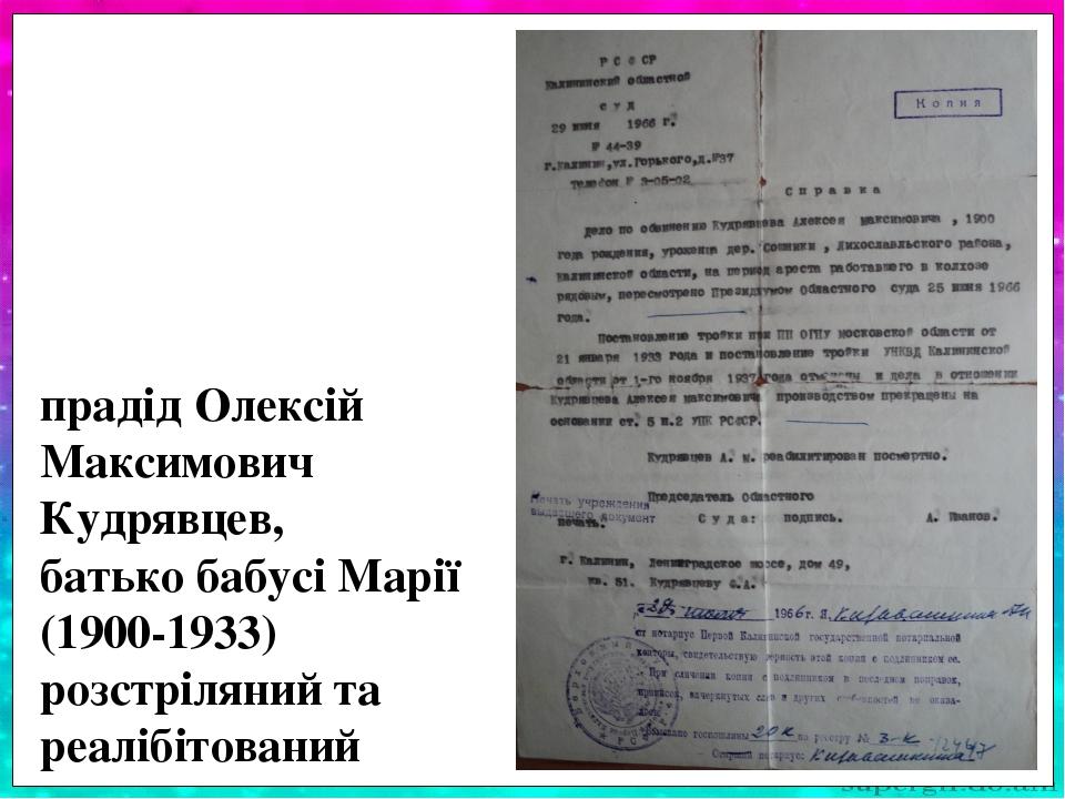 прадід Олексій Максимович Кудрявцев, батько бабусі Марії (1900-1933) розстріляний та реалібітований