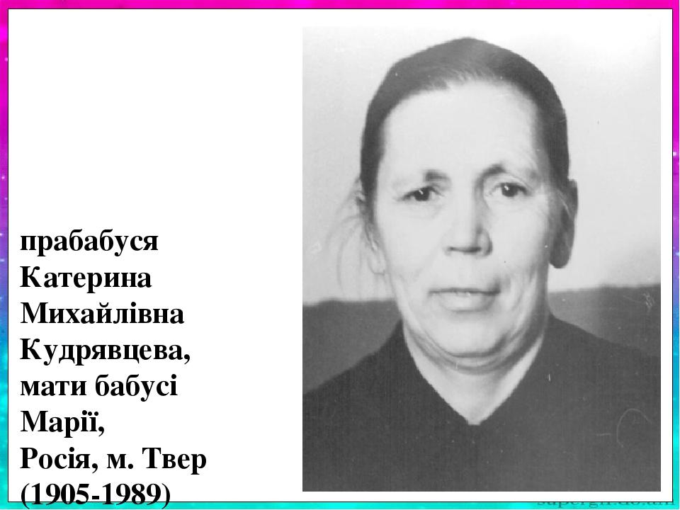 Прабабуся Катерина Михайлівна Кудрявцева про-жила важке життя. На її долю припали дитячі роки під час Жовтневої революції. У школі закінчила всього...