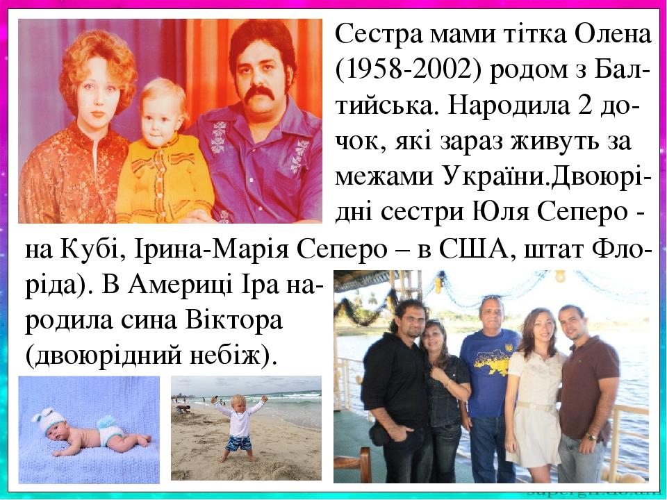 Сестра мами тітка Олена (1958-2002) родом з Бал- тийська. Народила 2 до-чок, які зараз живуть за межами України.Двоюрі-дні сестри Юля Сеперо - на К...