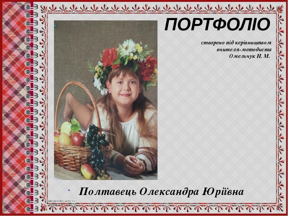 ПОРТФОЛІО Полтавець Олександра Юріївна створено під керівництвом вчителя-методиста Омельчук Н. М.