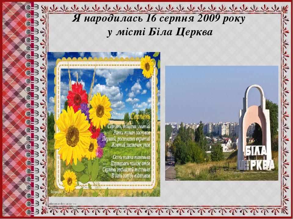 Я народилась 16 серпня 2009 року у місті Біла Церква