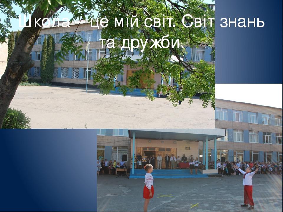 Школа – це мій світ. Світ знань та дружби.