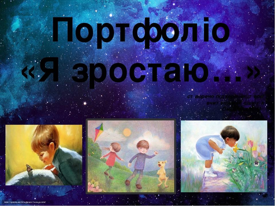 Портфоліо «Я зростаю…» створено під керівництвом вчителя-методиста Омельчук Н. М.