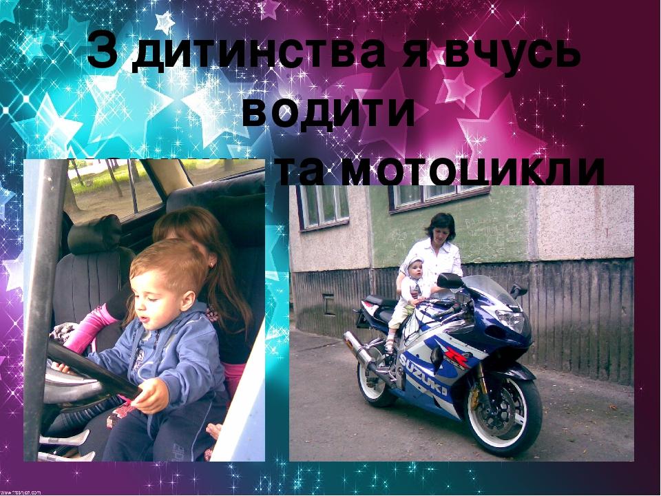 З дитинства я вчусь водити машини та мотоцикли