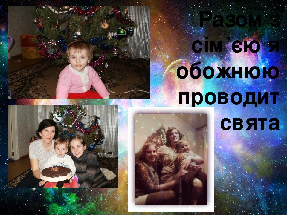 Разом з сім'єю я обожнюю проводити свята
