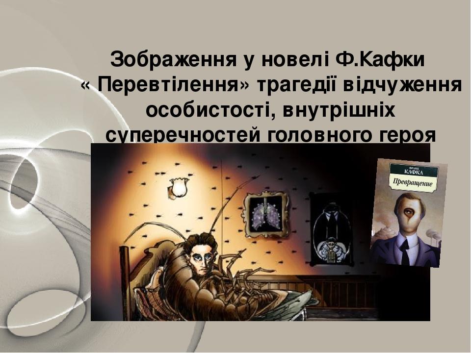 Зображення у новелі Ф.Кафки « Перевтілення» трагедії відчуження особистості, внутрішніх суперечностей головного героя твору