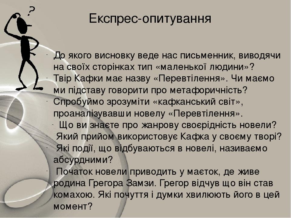Експрес-опитування До якого висновку веде нас письменник, виводячи на своїх сторінках тип «маленької людини»? Твір Кафки має назву «Перевтілення». ...