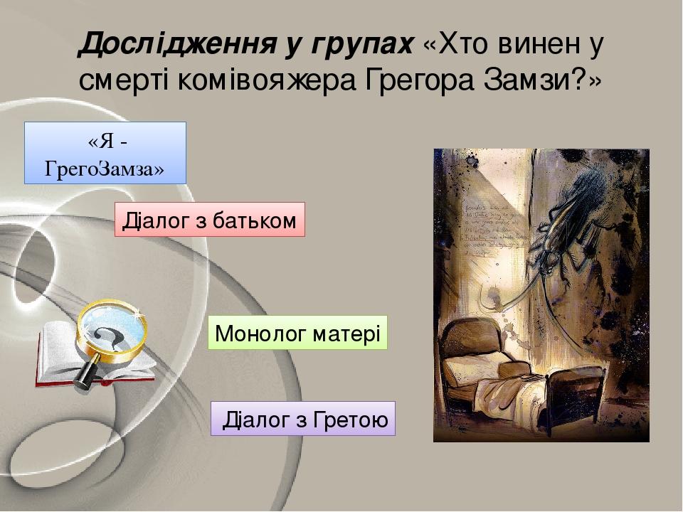 Дослідження у групах «Хто винен у смерті комівояжера Грегора Замзи?» «Я - ГрегоЗамза» Діалог з батьком Монолог матері Діалог з Гретою
