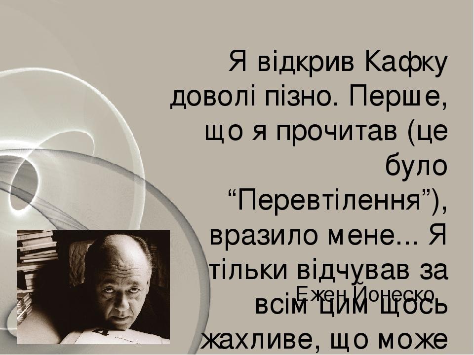 """Я відкрив Кафку доволі пізно. Перше, що я прочитав (це було """"Перевтілення""""), вразило мене... Я тільки відчував за всім цим щось жахливе, що може ст..."""