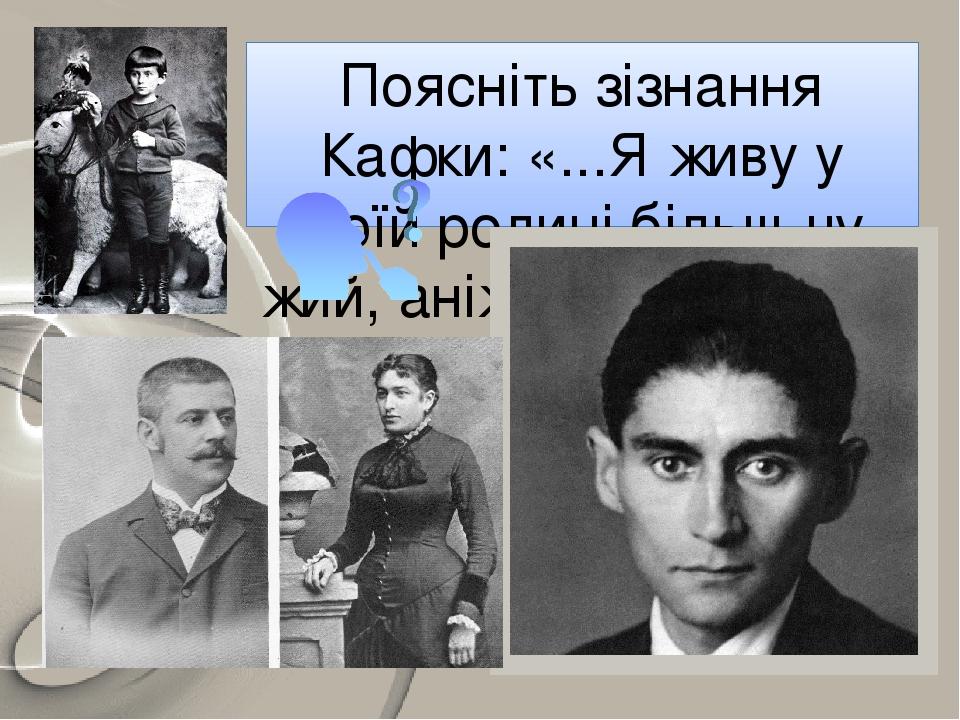 Поясніть зізнання Кафки: «...Я живу у своїй родині більш чужий, аніж найчужіший».