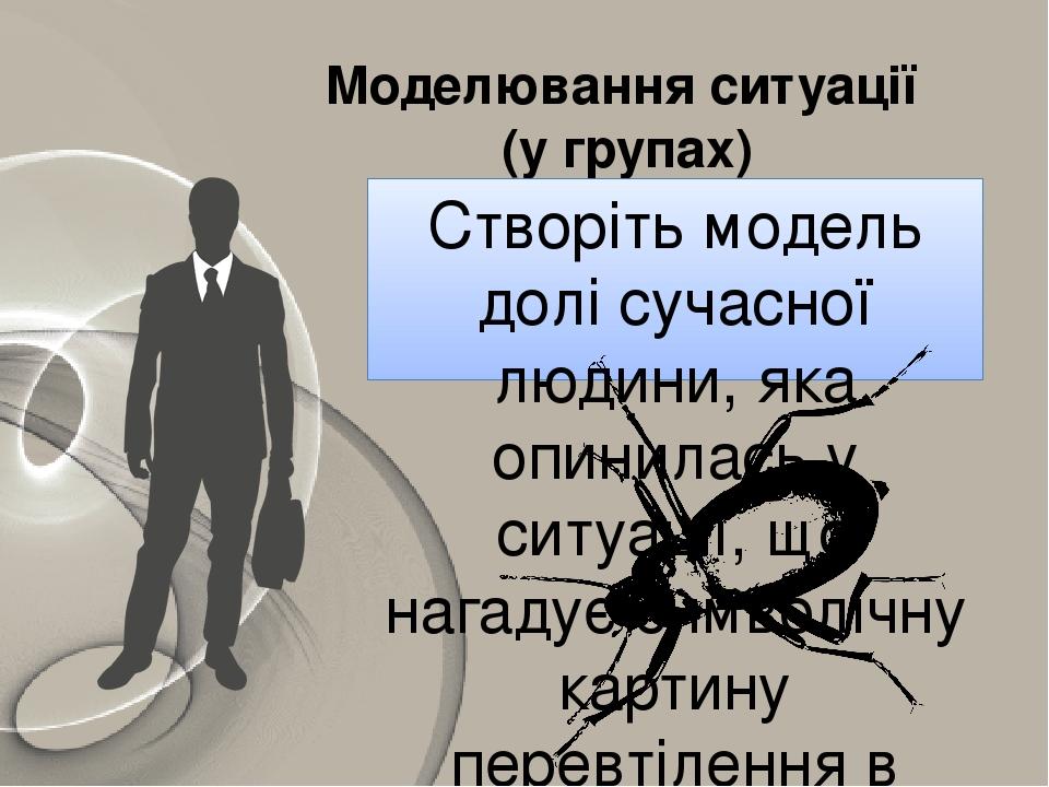 Моделювання ситуації (у групах) Створіть модель долі сучасної людини, яка опинилась у ситуації, що нагадує символічну картину перевтілення в новелі...