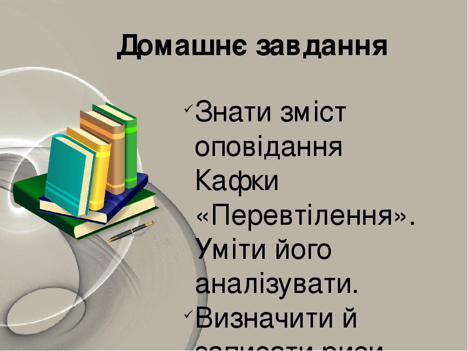 Домашнє завдання Знати зміст оповідання Кафки «Перевтілення». Уміти його аналізувати. Визначити й записати риси індивідуального стилю письменника.