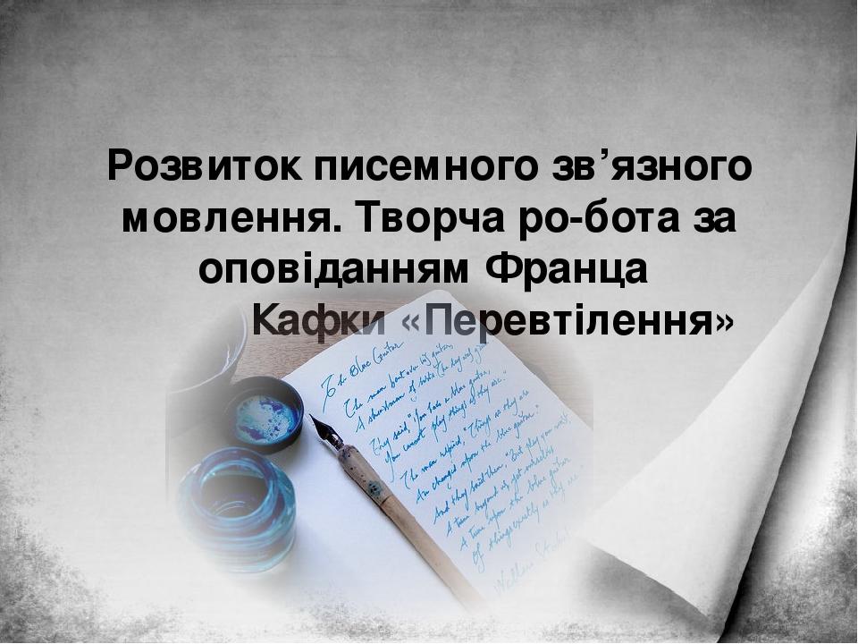 Розвиток писемного зв'язного мовлення. Творча робота за оповіданням Франца Кафки «Перевтілення»