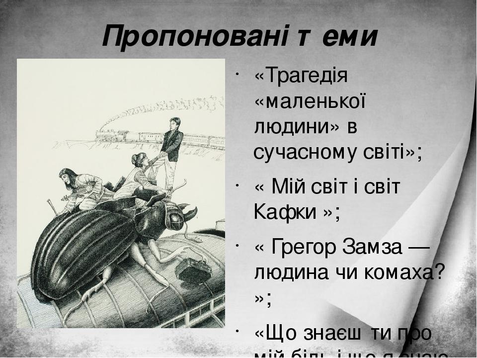 Пропоновані теми «Трагедія «маленької людини» в сучасному світі»; « Мій світ і світ Кафки »; « Грегор Замза — людина чи комаха? »; «Що знаєш ти про...