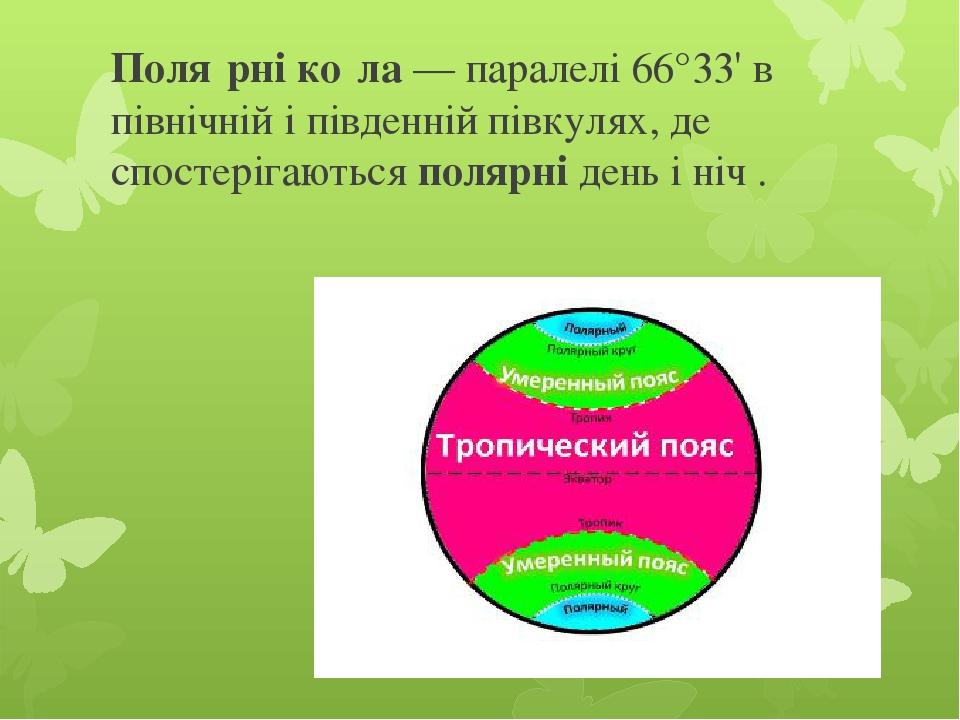 Поля́рніко́ла— паралелі 66°33' в північній і південнійпівкулях, де спостерігаютьсяполярні день і ніч .