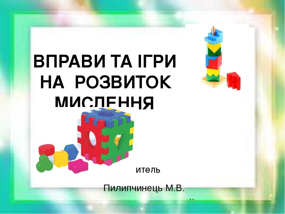 ВПРАВИ ТА ІГРИ НА РОЗВИТОК МИСЛЕННЯ Вчитель Пилипчинець М.В. ..