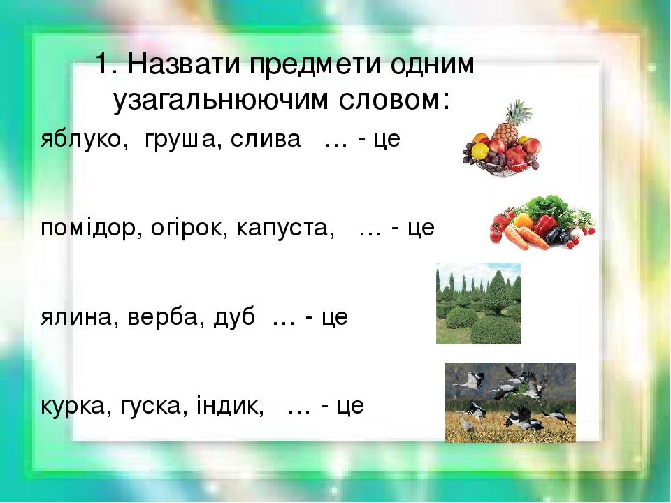 1. Назвати предмети одним узагальнюючим словом: яблуко, груша, слива … - це помідор, огірок, капуста, … - це ялина, верба, дуб … - це курка, гуска,...
