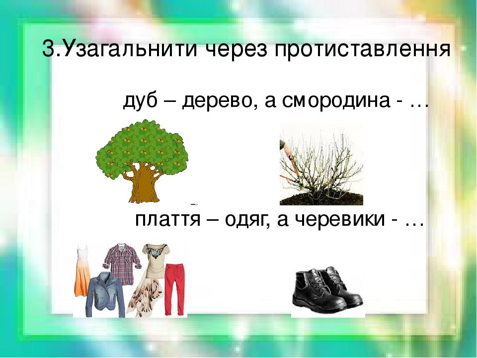 3.Узагальнити через протиставлення дуб – дерево, а смородина - … плаття – одяг, а черевики - …