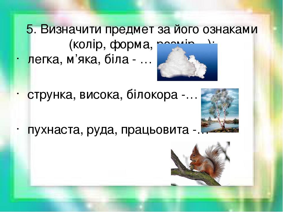 5. Визначити предмет за його ознаками (колір, форма, розмір…): легка, м'яка, біла - … струнка, висока, білокора -… пухнаста, руда, працьовита -…